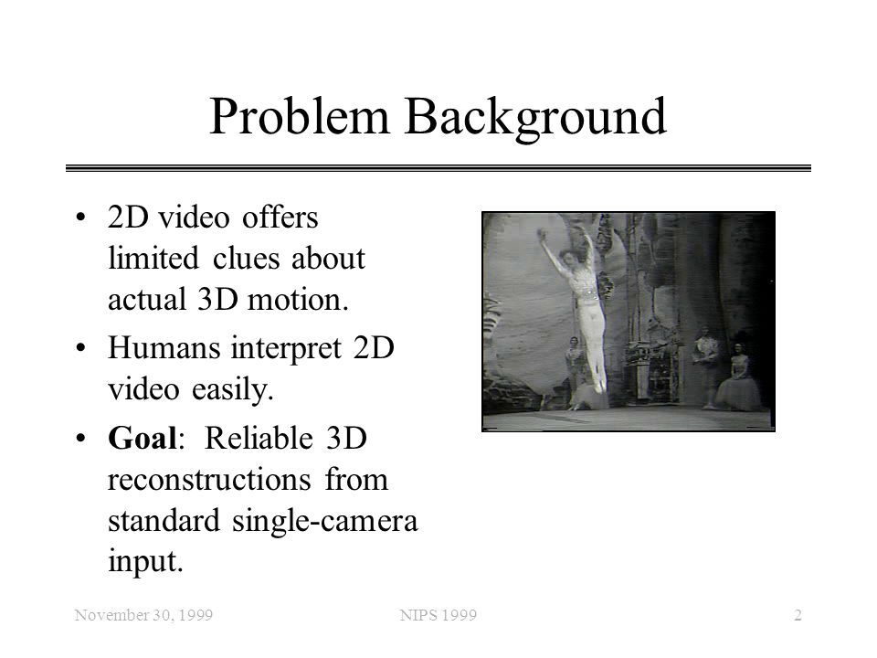 Problem Background 2D video offers limited clues about actual 3D motion. Humans interpret 2D video easily.