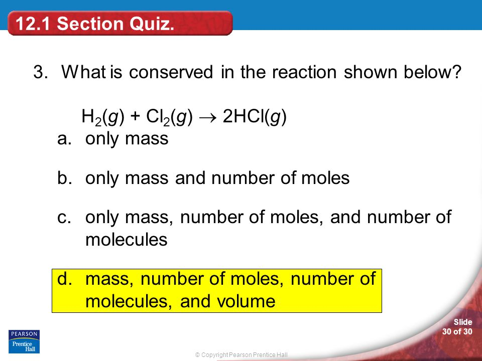 12.1 Section Quiz. 3. What is conserved in the reaction shown below H2(g) + Cl2(g)  2HCl(g) only mass.