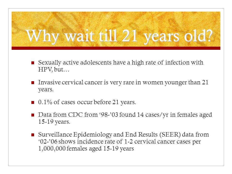 Why wait till 21 years old Sexually active adolescents have a high rate of infection with HPV, but…