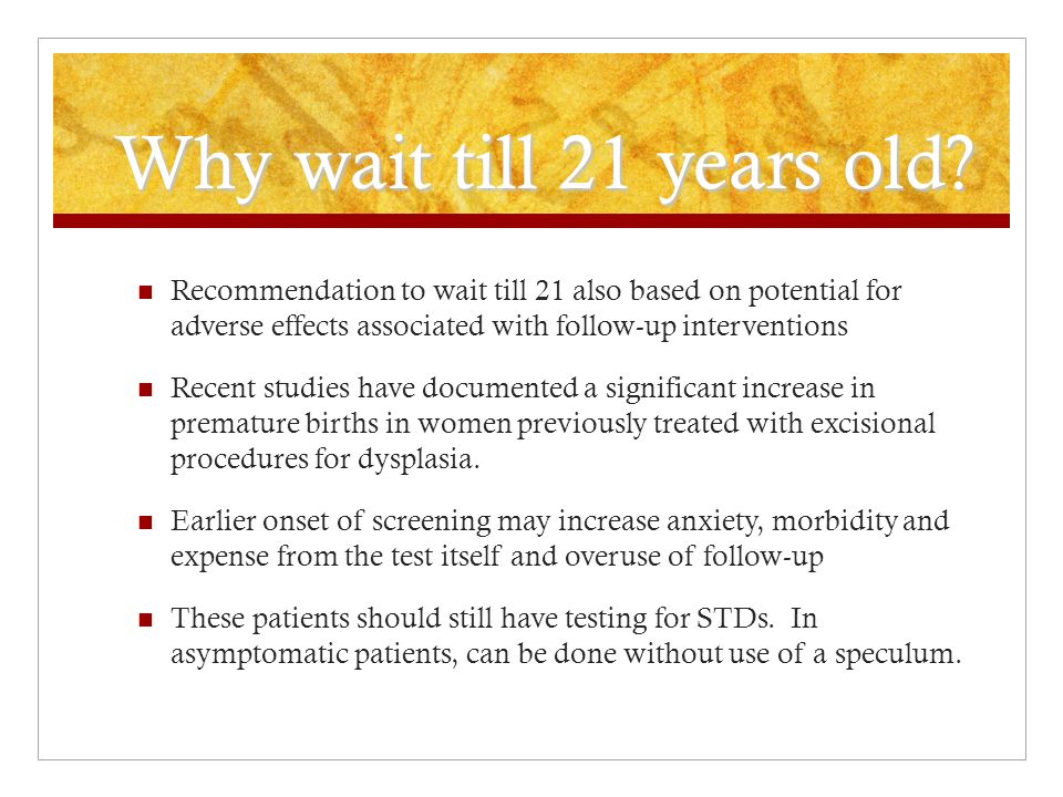 Why wait till 21 years old Recommendation to wait till 21 also based on potential for adverse effects associated with follow-up interventions.