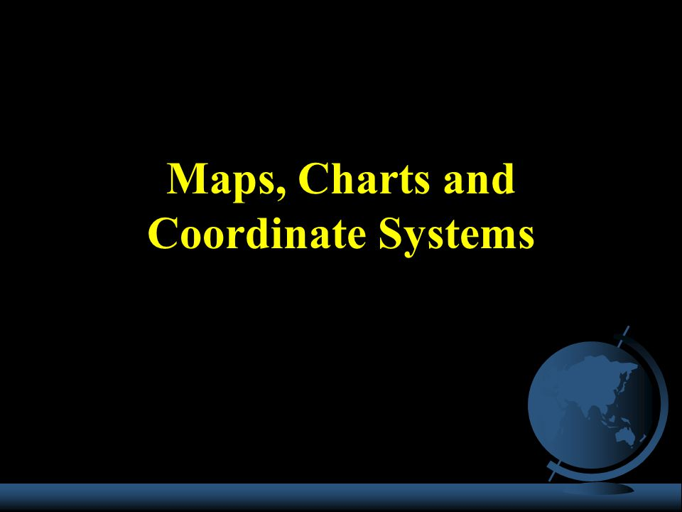 Maps, Charts and Coordinate Systems