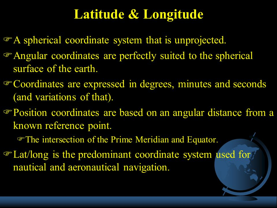 Latitude & Longitude A spherical coordinate system that is unprojected.