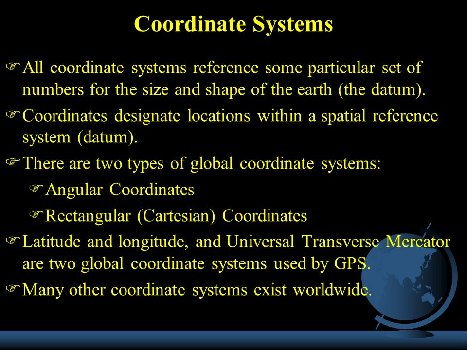 Coordinate Systems All coordinate systems reference some particular set of numbers for the size and shape of the earth (the datum).