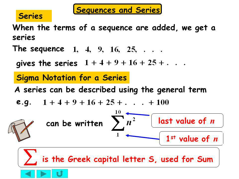 Series When the terms of a sequence are added, we get a series. The sequence. gives the series. Sigma Notation for a Series.