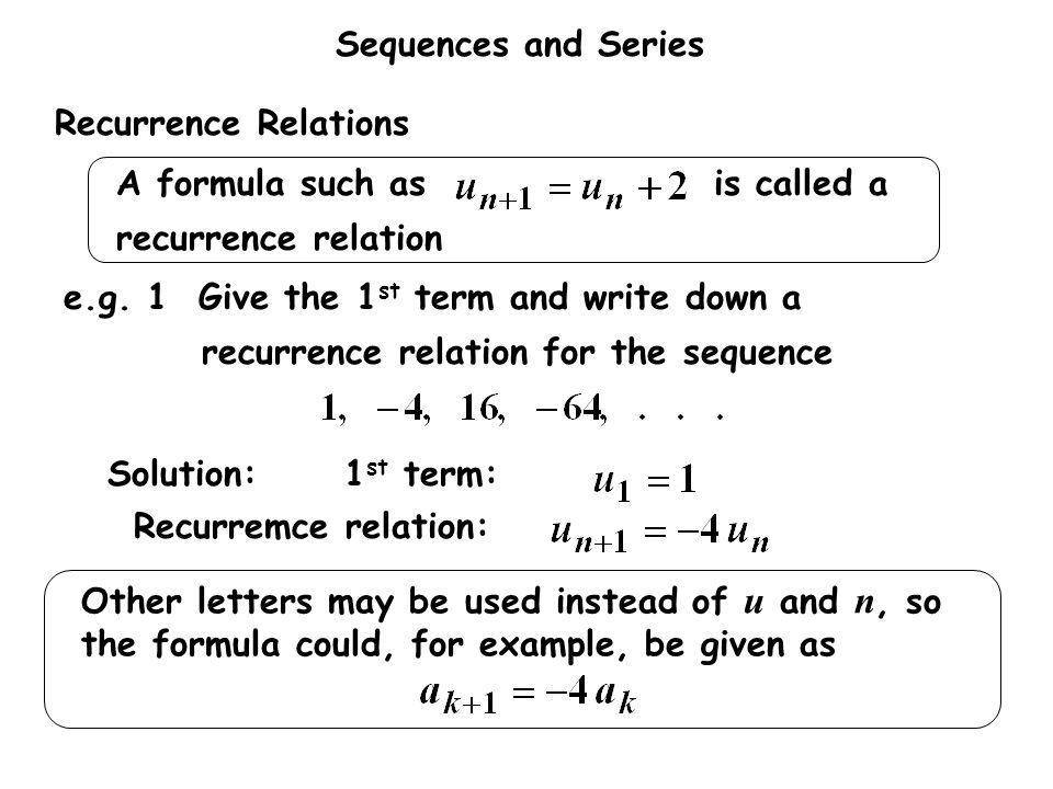Recurrence Relations e.g. 1 Give the 1st term and write down a recurrence relation for the sequence.