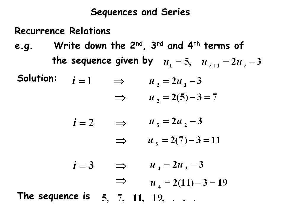 Recurrence Relations e.g. Write down the 2nd, 3rd and 4th terms of the sequence given by. Solution: