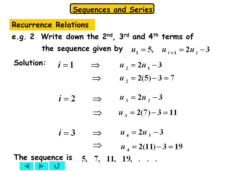 Recurrence Relations e.g. 2 Write down the 2nd, 3rd and 4th terms of the sequence given by. Solution: