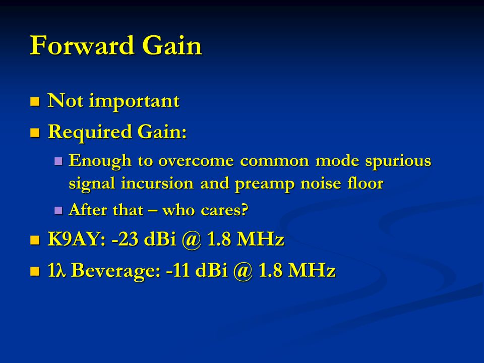 Forward Gain Not important Required Gain: K9AY: -23 dBi @ 1.8 MHz