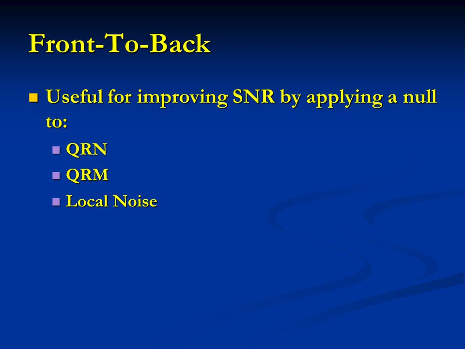 Front-To-Back Useful for improving SNR by applying a null to: QRN QRM