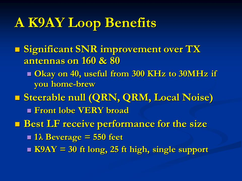 A K9AY Loop Benefits Significant SNR improvement over TX antennas on 160 & 80. Okay on 40, useful from 300 KHz to 30MHz if you home-brew.