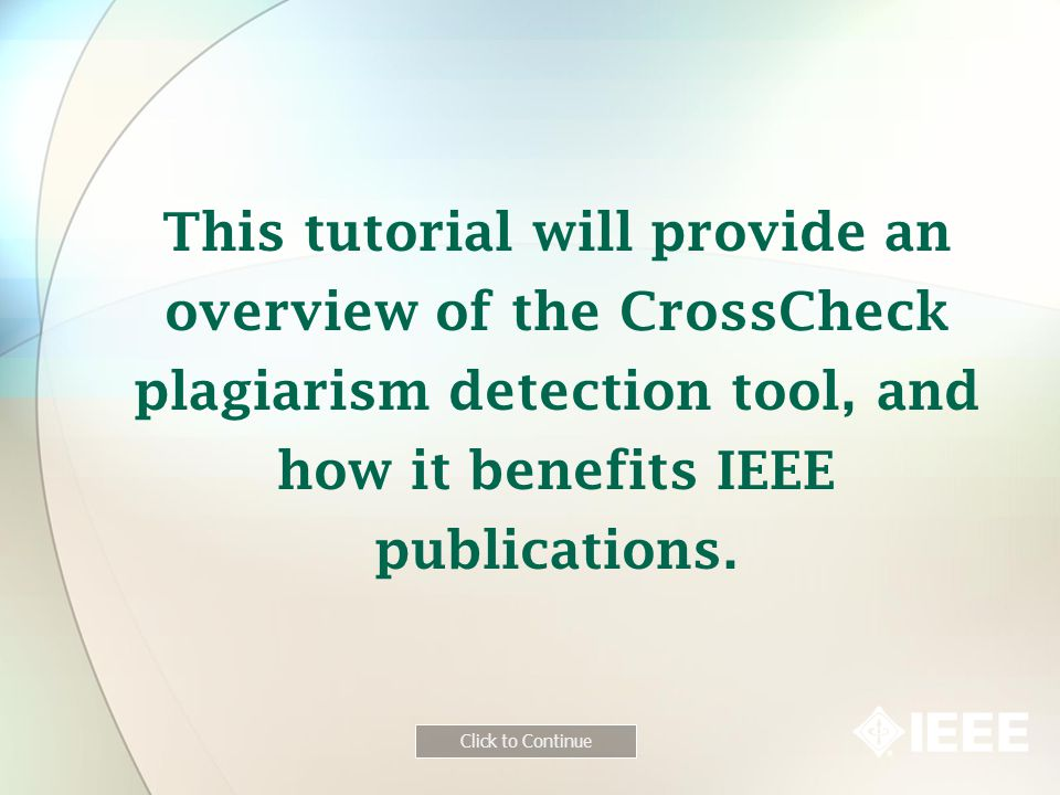 This tutorial will provide an overview of the CrossCheck plagiarism detection tool, and how it benefits IEEE publications.