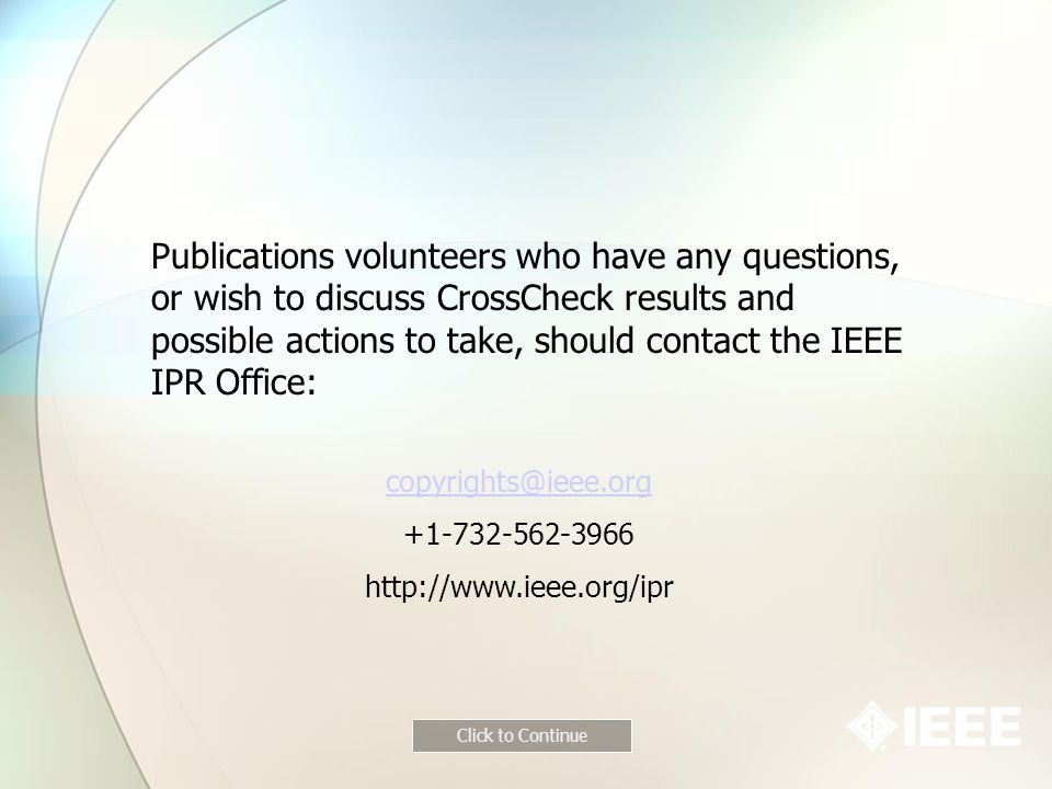 Publications volunteers who have any questions, or wish to discuss CrossCheck results and possible actions to take, should contact the IEEE IPR Office:
