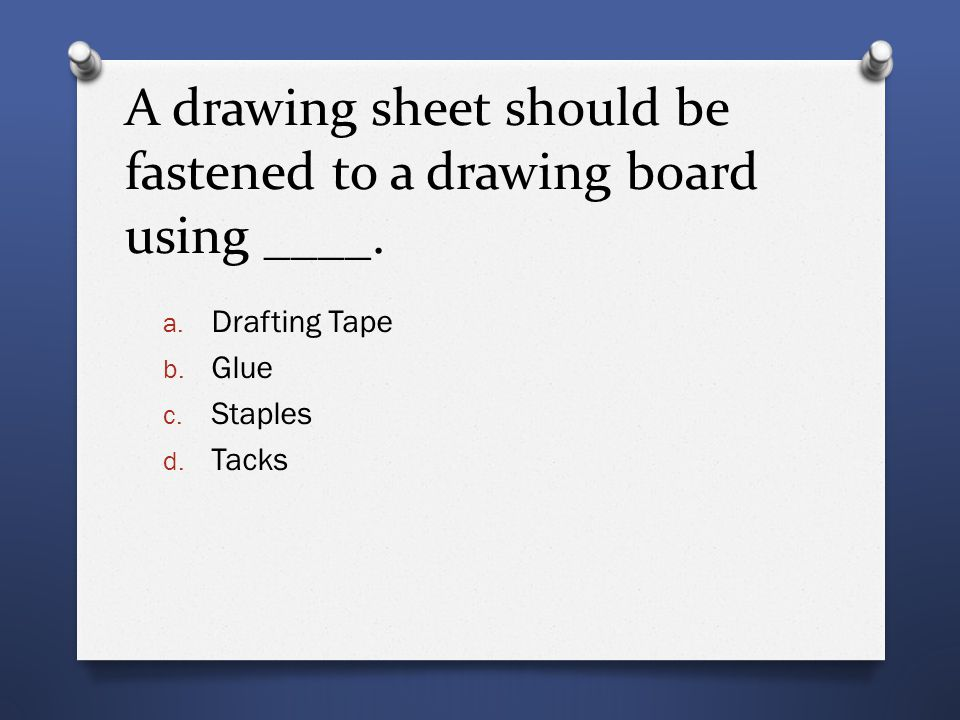 A drawing sheet should be fastened to a drawing board using ____.