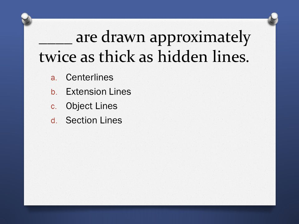 ____ are drawn approximately twice as thick as hidden lines.