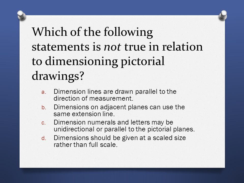Which of the following statements is not true in relation to dimensioning pictorial drawings