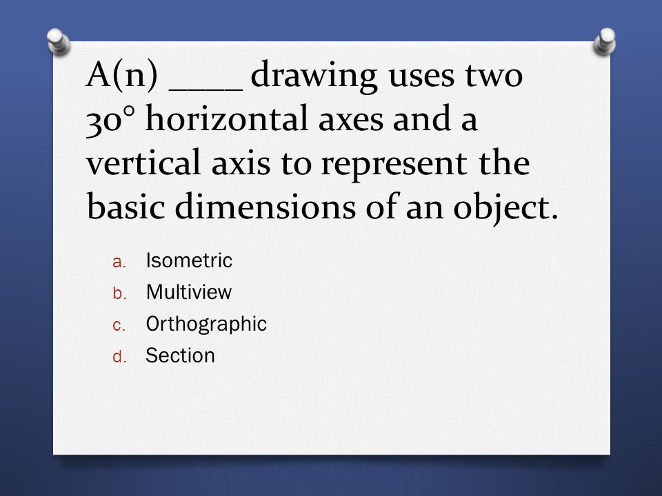A(n) ____ drawing uses two 30° horizontal axes and a vertical axis to represent the basic dimensions of an object.
