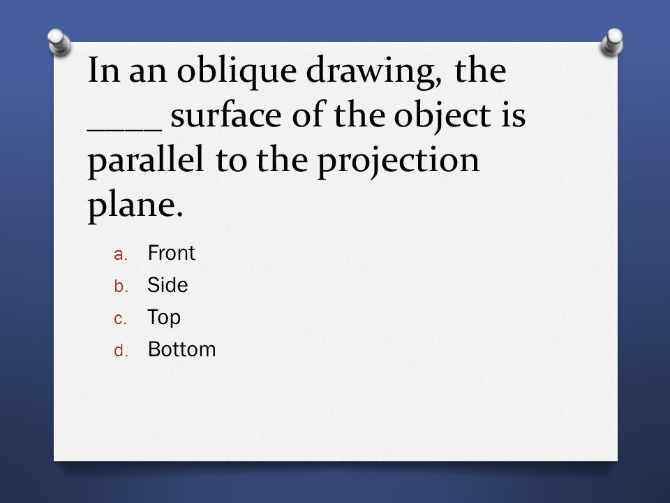 In an oblique drawing, the ____ surface of the object is parallel to the projection plane.