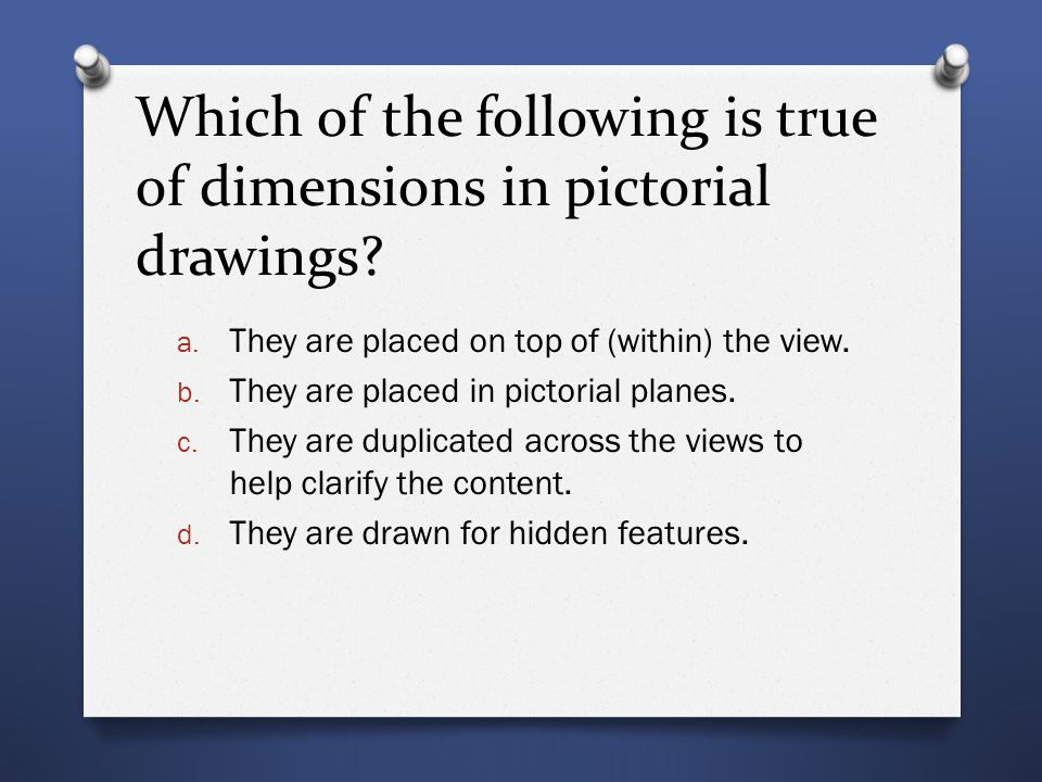 Which of the following is true of dimensions in pictorial drawings