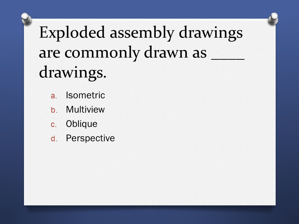 Exploded assembly drawings are commonly drawn as ____ drawings.