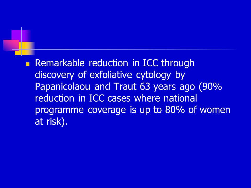 Remarkable reduction in ICC through discovery of exfoliative cytology by Papanicolaou and Traut 63 years ago (90% reduction in ICC cases where national programme coverage is up to 80% of women at risk).