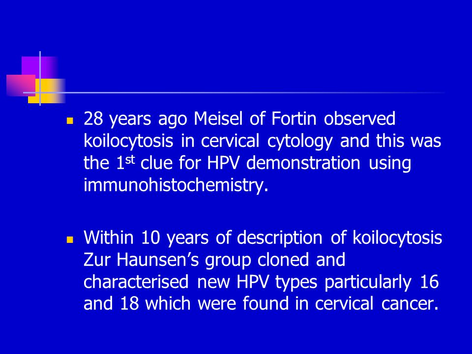 28 years ago Meisel of Fortin observed koilocytosis in cervical cytology and this was the 1st clue for HPV demonstration using immunohistochemistry.
