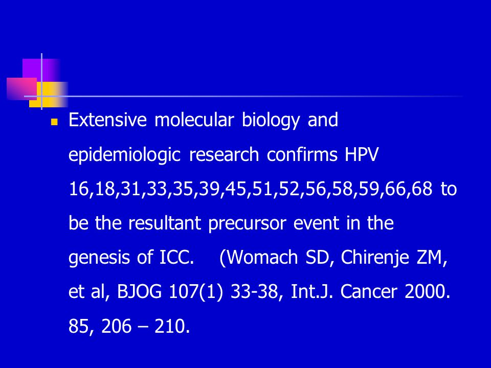 Extensive molecular biology and epidemiologic research confirms HPV 16,18,31,33,35,39,45,51,52,56,58,59,66,68 to be the resultant precursor event in the genesis of ICC.
