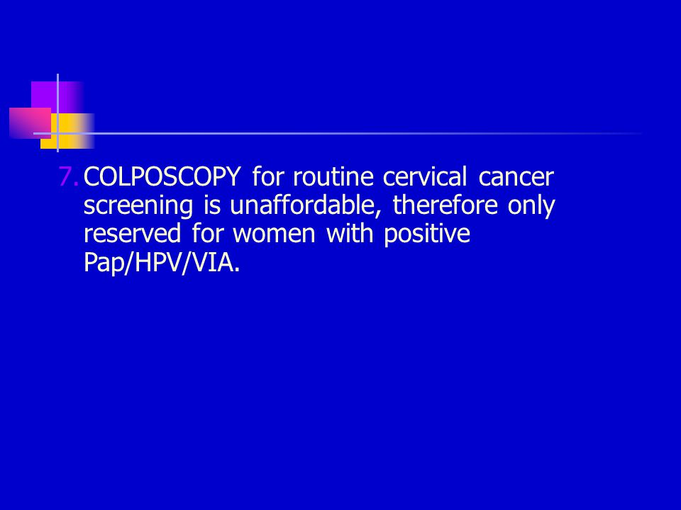 COLPOSCOPY for routine cervical cancer screening is unaffordable, therefore only reserved for women with positive Pap/HPV/VIA.