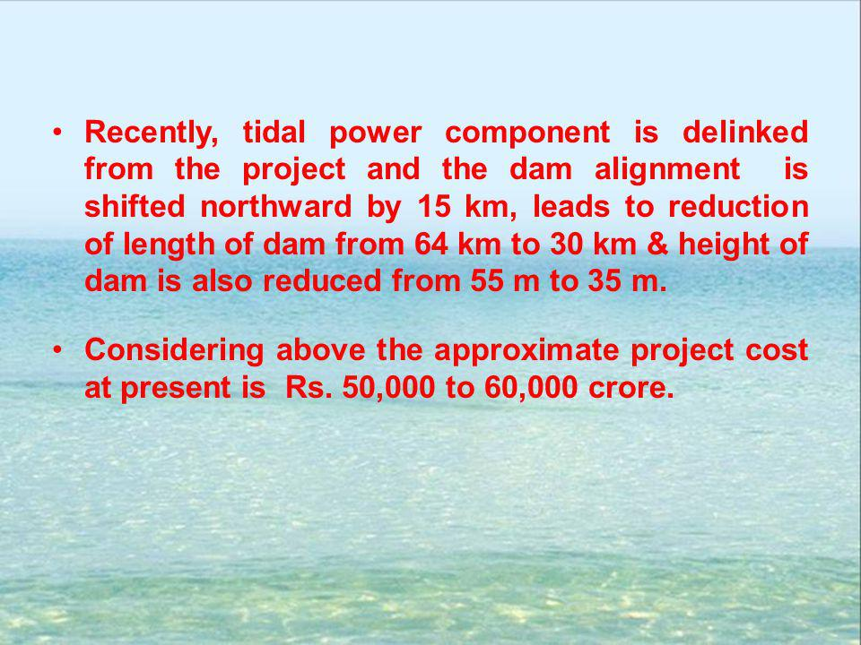Recently, tidal power component is delinked from the project and the dam alignment is shifted northward by 15 km, leads to reduction of length of dam from 64 km to 30 km & height of dam is also reduced from 55 m to 35 m.