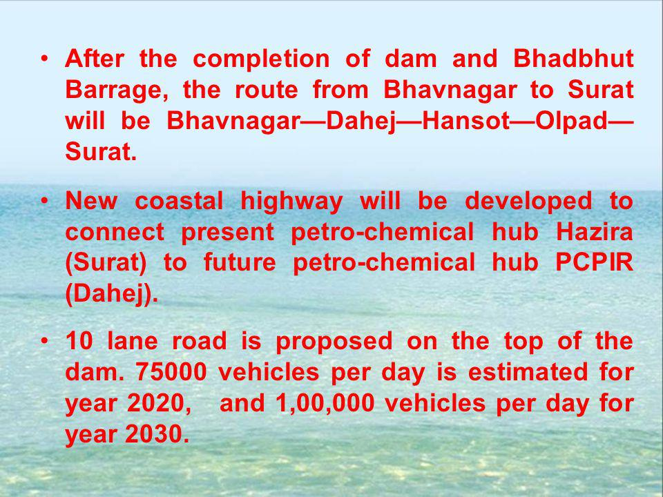 After the completion of dam and Bhadbhut Barrage, the route from Bhavnagar to Surat will be Bhavnagar—Dahej—Hansot—Olpad—Surat.