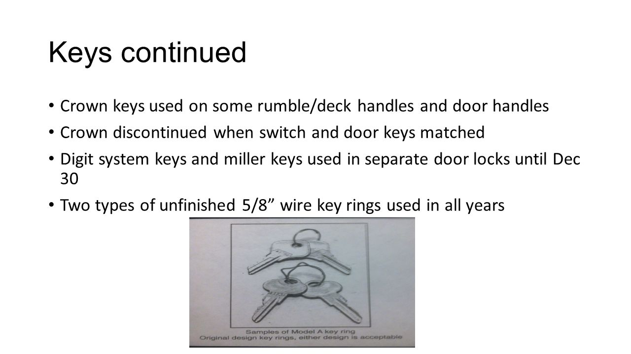Keys continued Crown keys used on some rumble/deck handles and door handles. Crown discontinued when switch and door keys matched.