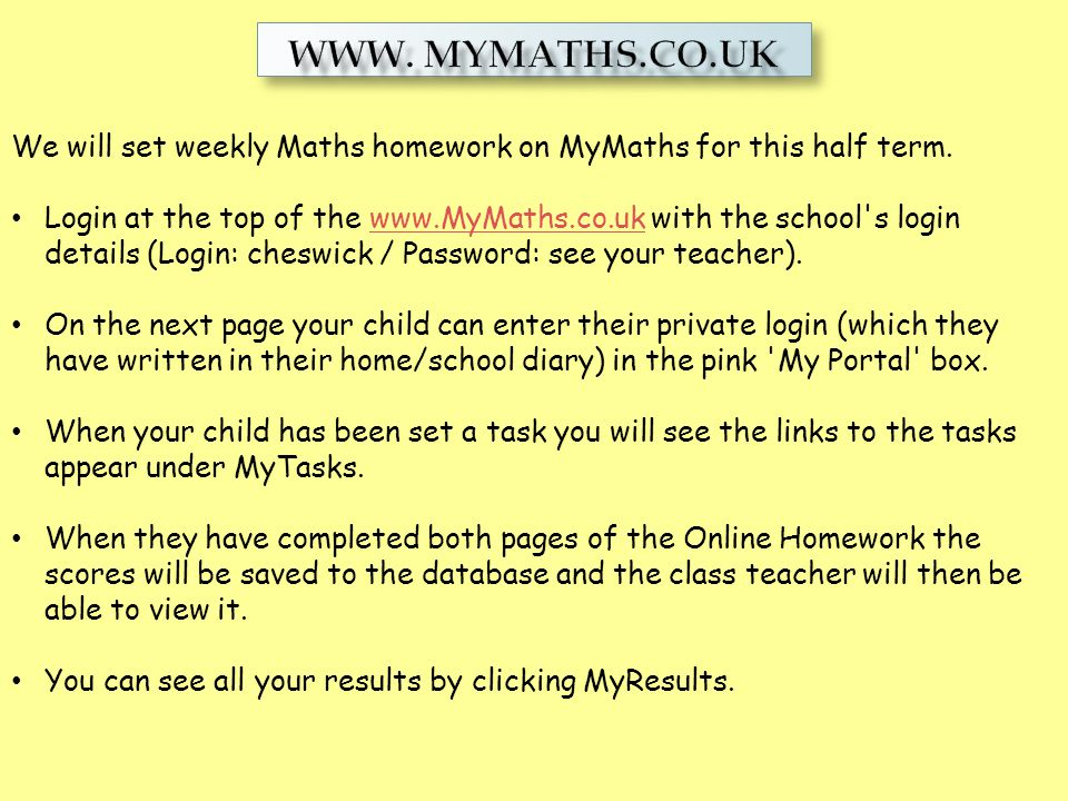 www. Mymaths.co.uk We will set weekly Maths homework on MyMaths for this half term.