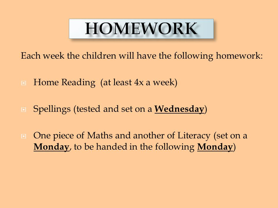 HOMEWORK HOMEWORK. Each week the children will have the following homework: Home Reading (at least 4x a week)