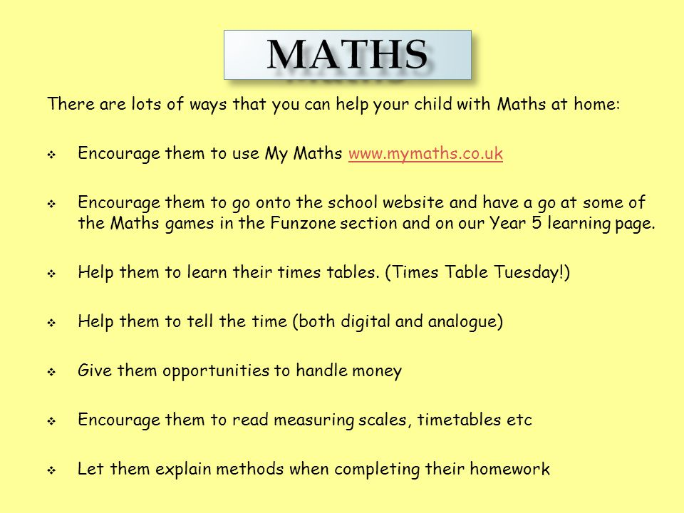 Maths MATHS. There are lots of ways that you can help your child with Maths at home: Encourage them to use My Maths www.mymaths.co.uk.