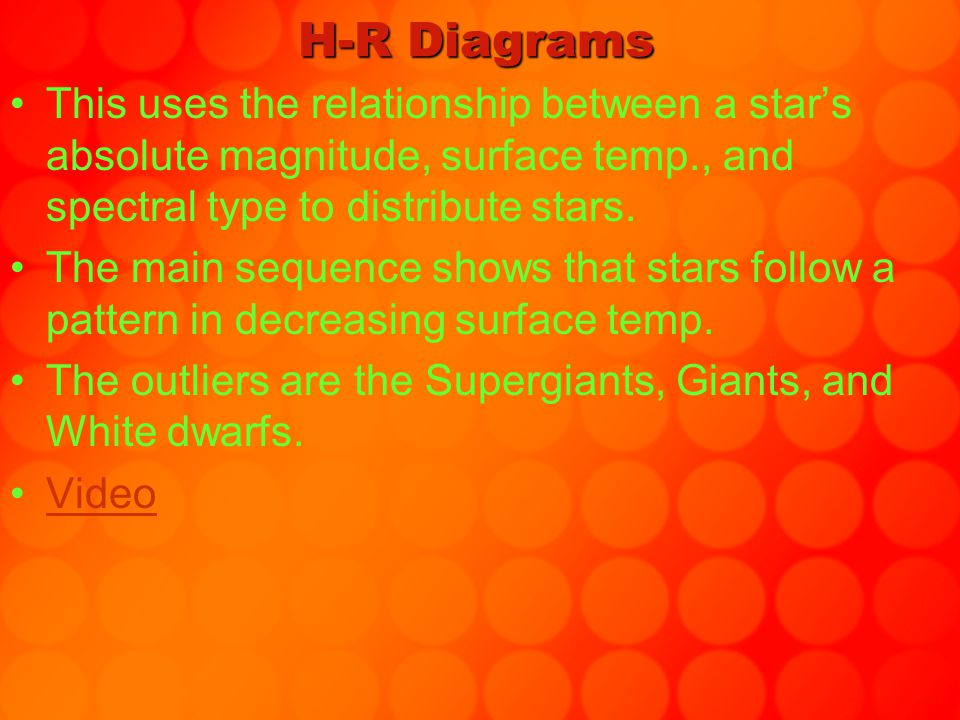 H-R Diagrams This uses the relationship between a star's absolute magnitude, surface temp., and spectral type to distribute stars.