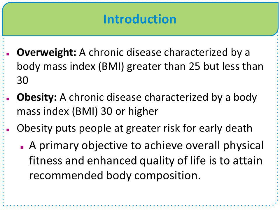 Introduction Overweight: A chronic disease characterized by a body mass index (BMI) greater than 25 but less than 30.