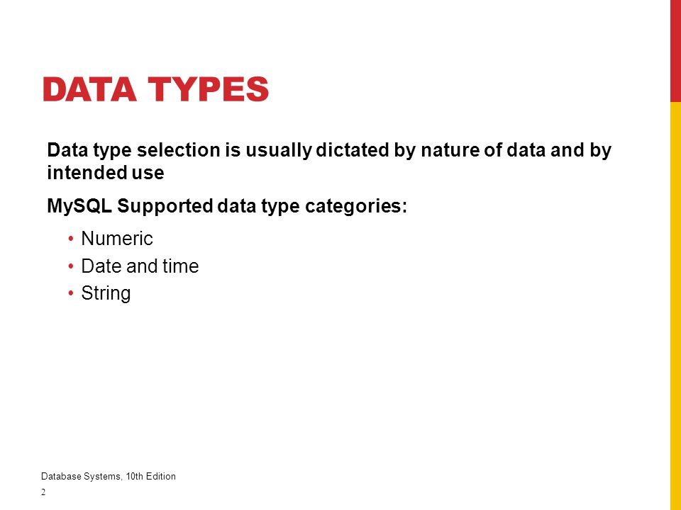 Data Types Data type selection is usually dictated by nature of data and by intended use. MySQL Supported data type categories: