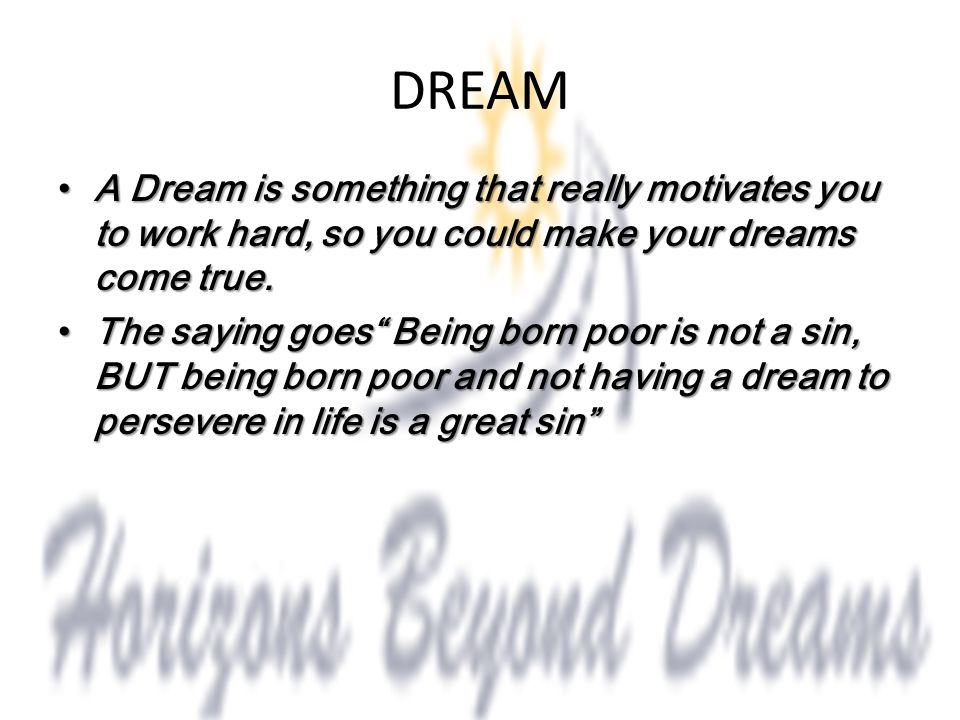 DREAM A Dream is something that really motivates you to work hard, so you could make your dreams come true.