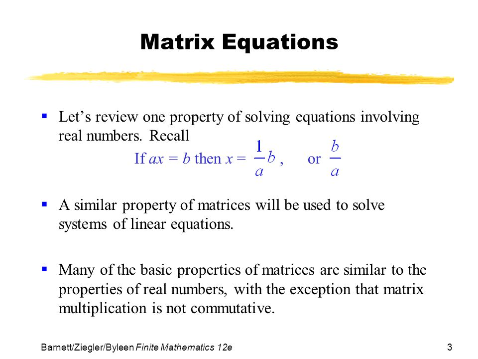Matrix Equations Let's review one property of solving equations involving real numbers. Recall. If ax = b then x = , or.
