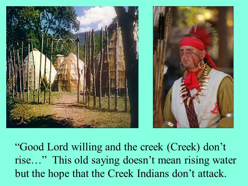 Good Lord willing and the creek (Creek) don't rise… This old saying doesn't mean rising water but the hope that the Creek Indians don't attack.
