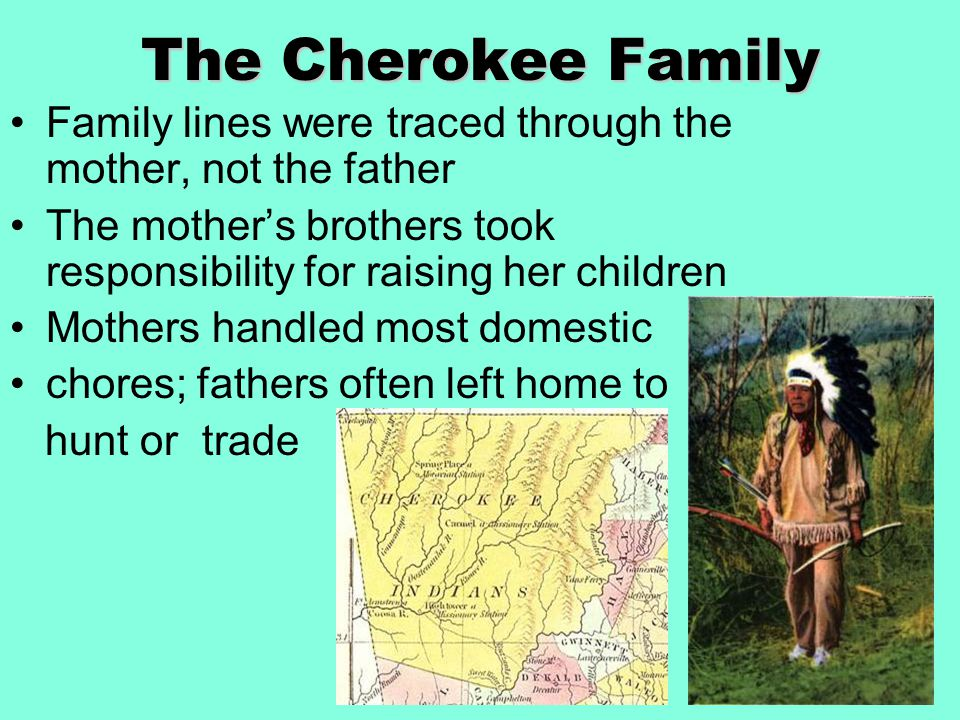 The Cherokee Family Family lines were traced through the mother, not the father. The mother's brothers took responsibility for raising her children.
