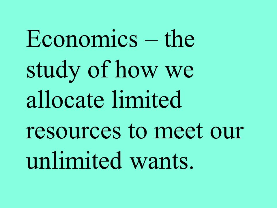 Economics – the study of how we allocate limited resources to meet our unlimited wants.