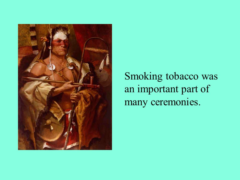 Smoking tobacco was an important part of many ceremonies.