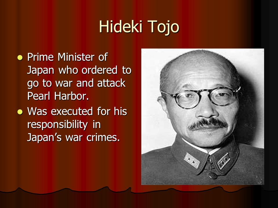 Hideki Tojo Prime Minister of Japan who ordered to go to war and attack Pearl Harbor. Was executed for his responsibility in Japan's war crimes.