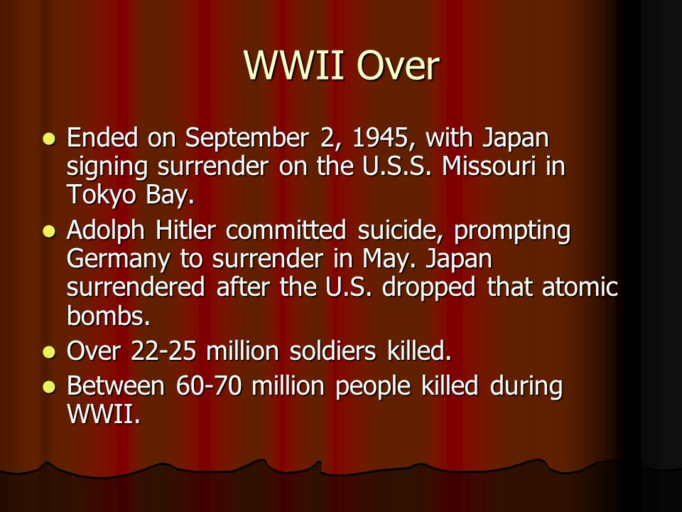 WWII Over Ended on September 2, 1945, with Japan signing surrender on the U.S.S. Missouri in Tokyo Bay.