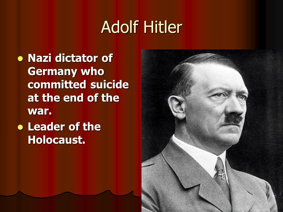 Adolf Hitler Nazi dictator of Germany who committed suicide at the end of the war. Leader of the Holocaust.