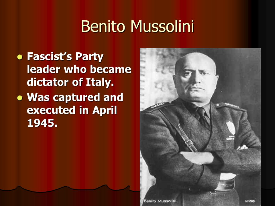 Benito Mussolini Fascist's Party leader who became dictator of Italy.