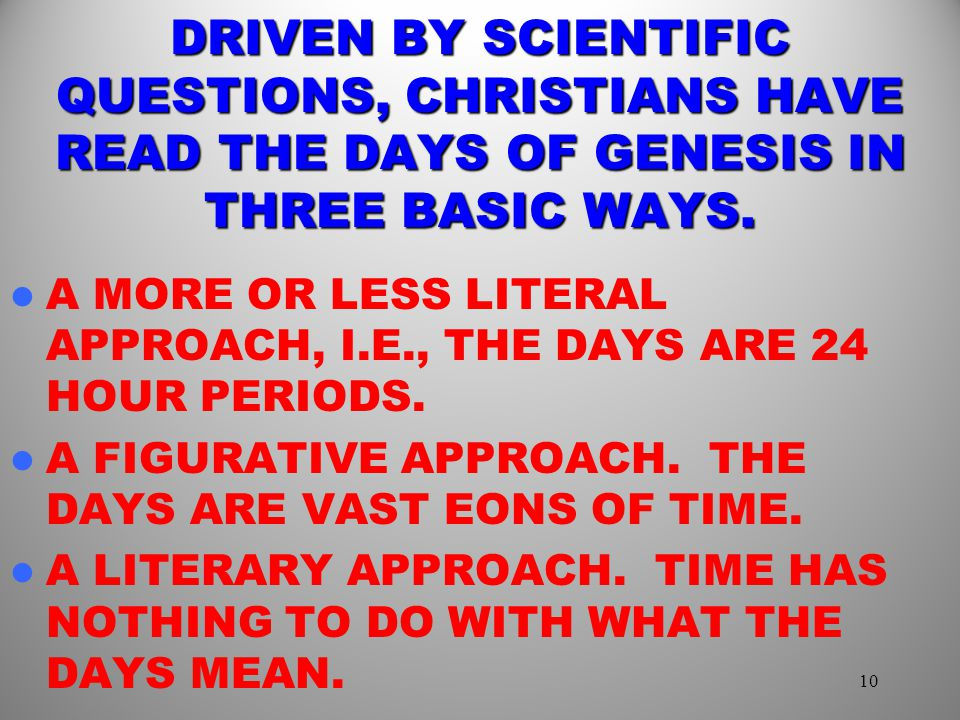 DRIVEN BY SCIENTIFIC QUESTIONS, CHRISTIANS HAVE READ THE DAYS OF GENESIS IN THREE BASIC WAYS.