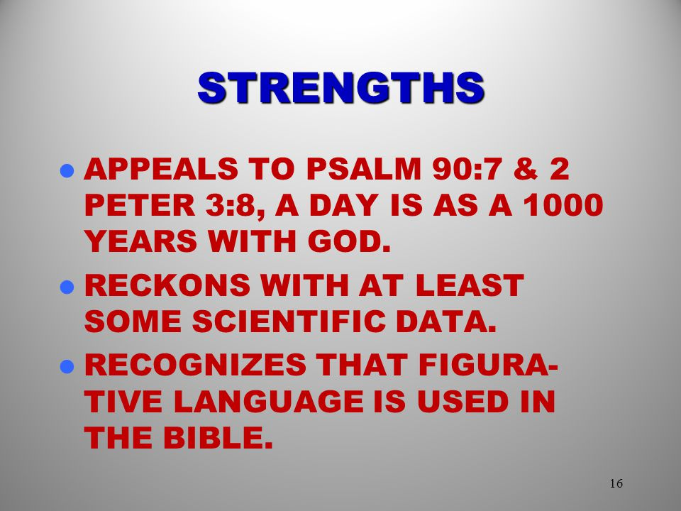 STRENGTHS APPEALS TO PSALM 90:7 & 2 PETER 3:8, A DAY IS AS A 1000 YEARS WITH GOD. RECKONS WITH AT LEAST SOME SCIENTIFIC DATA.