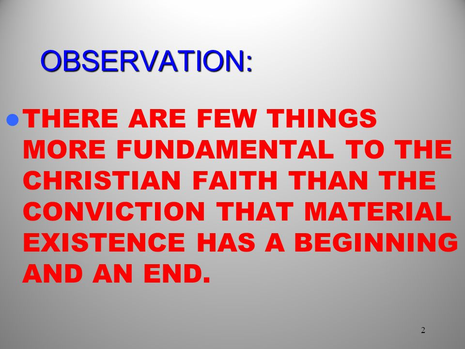 OBSERVATION: THERE ARE FEW THINGS MORE FUNDAMENTAL TO THE CHRISTIAN FAITH THAN THE CONVICTION THAT MATERIAL EXISTENCE HAS A BEGINNING AND AN END.