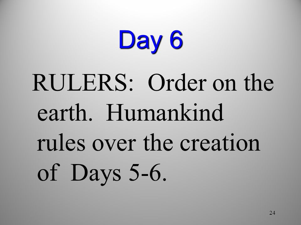 Day 6 RULERS: Order on the earth. Humankind rules over the creation of Days 5-6. 24